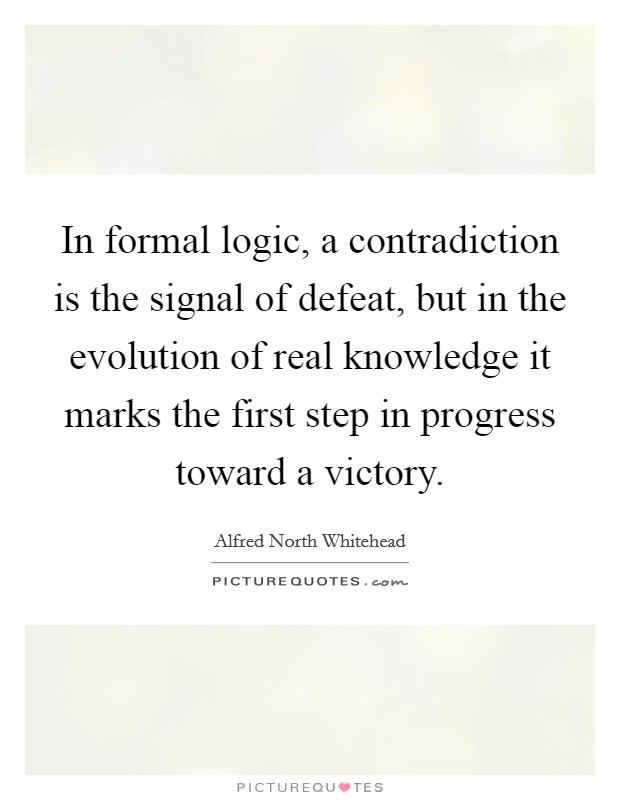In formal logic, a contradiction is the signal of defeat, but in the evolution of real knowledge it marks the first step in progress toward a victory. Picture Quote #1
