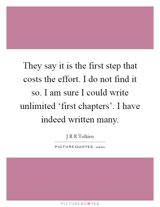 They say it is the first step that costs the effort. I do not find it so. I am sure I could write unlimited 'first chapters'. I have indeed written many Picture Quote #1