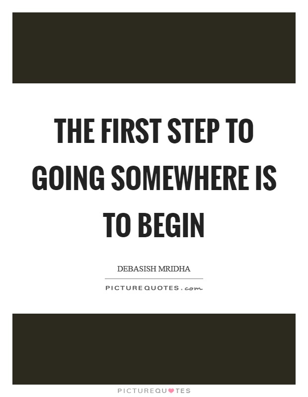 The first step to going somewhere is to begin Picture Quote #1