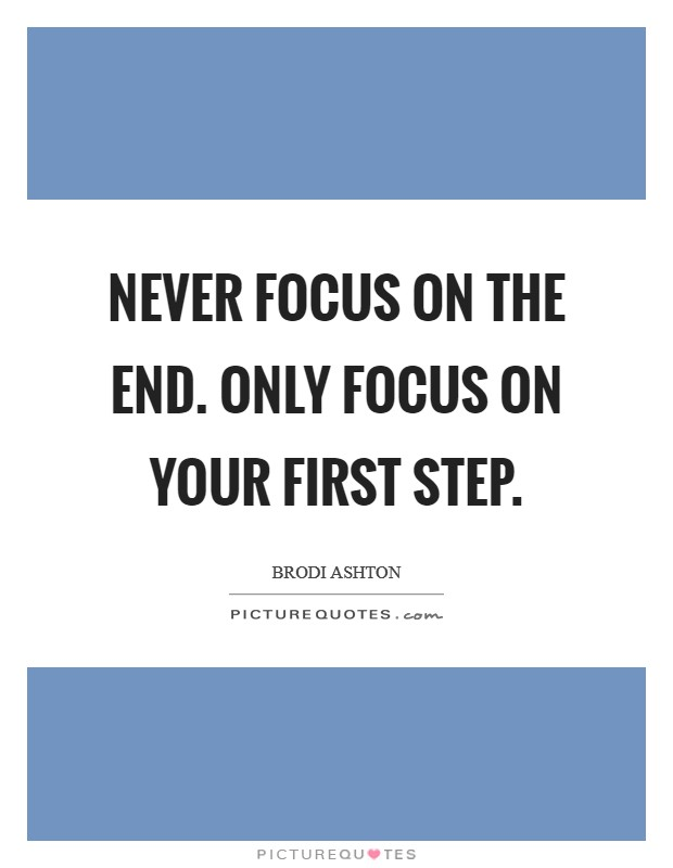 Never focus on the end. Only focus on your first step. Picture Quote #1