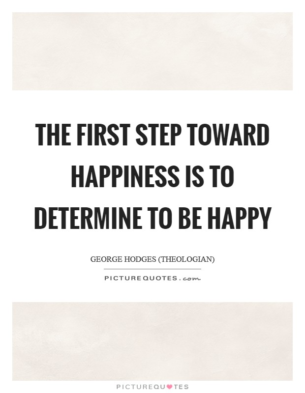 The first step toward happiness is to determine to be happy Picture Quote #1