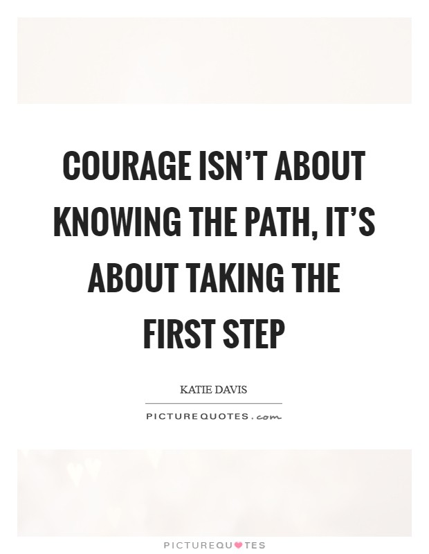 Courage isn't about knowing the path, it's about taking the first step Picture Quote #1