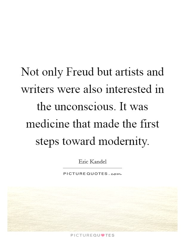 Not only Freud but artists and writers were also interested in the unconscious. It was medicine that made the first steps toward modernity Picture Quote #1