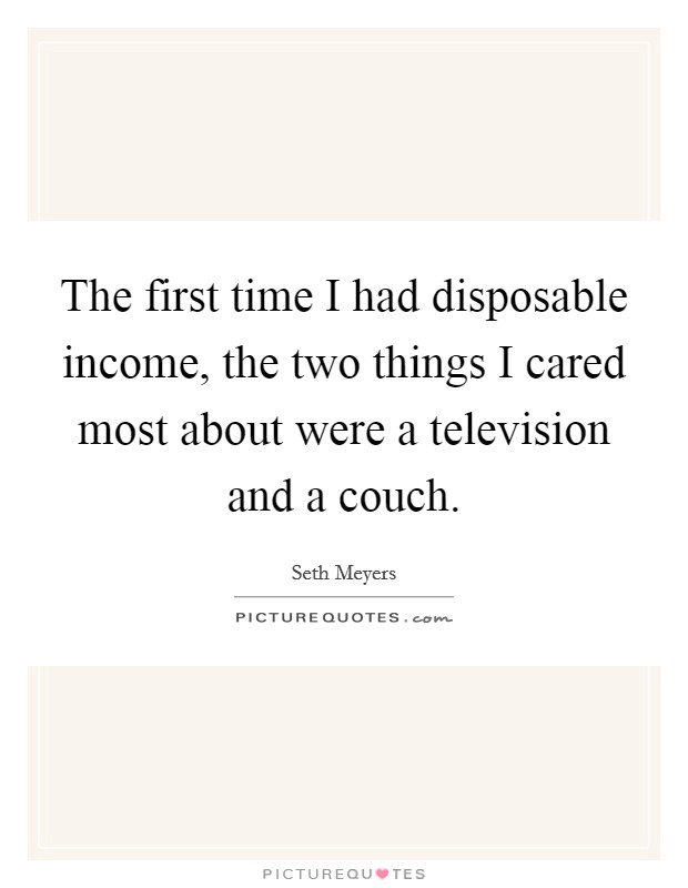 The first time I had disposable income, the two things I cared most about were a television and a couch. Picture Quote #1