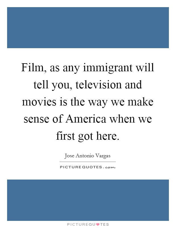 Film, as any immigrant will tell you, television and movies is the way we make sense of America when we first got here Picture Quote #1