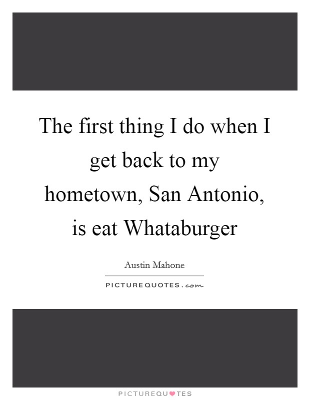 The first thing I do when I get back to my hometown, San Antonio, is eat Whataburger Picture Quote #1