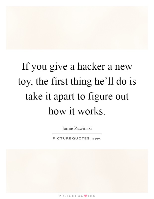 If you give a hacker a new toy, the first thing he'll do is take it apart to figure out how it works Picture Quote #1