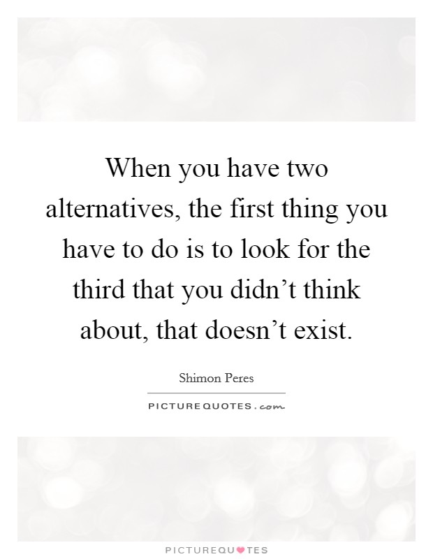 When you have two alternatives, the first thing you have to do is to look for the third that you didn't think about, that doesn't exist Picture Quote #1