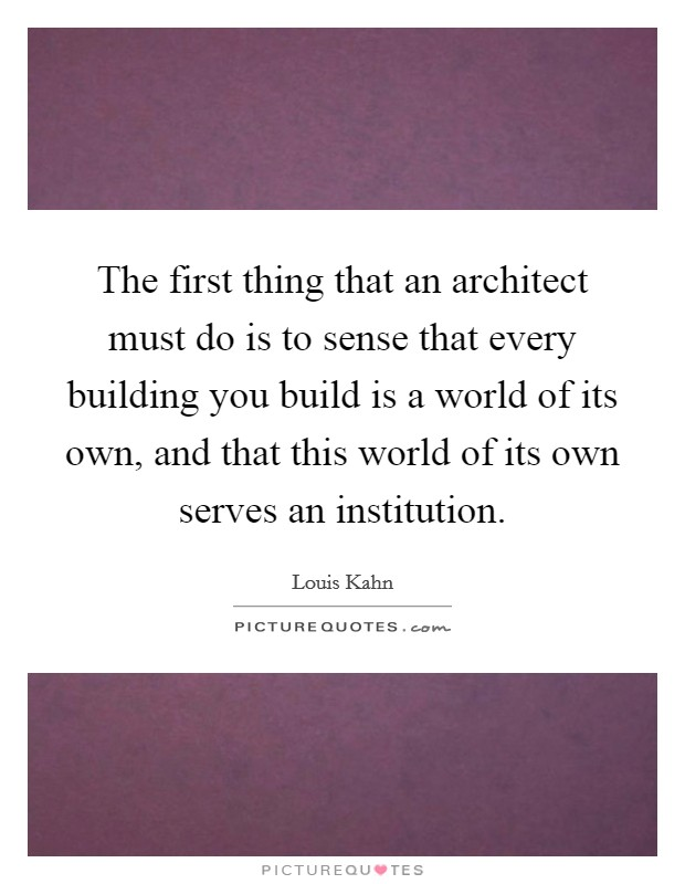 The first thing that an architect must do is to sense that every building you build is a world of its own, and that this world of its own serves an institution Picture Quote #1