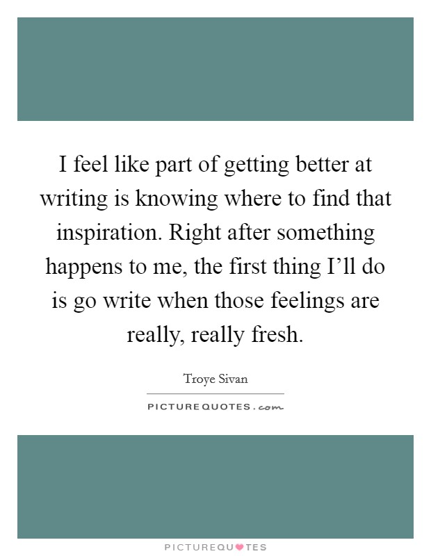 I feel like part of getting better at writing is knowing where to find that inspiration. Right after something happens to me, the first thing I'll do is go write when those feelings are really, really fresh Picture Quote #1