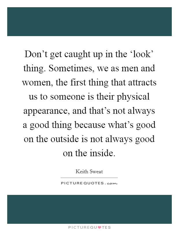 Don't get caught up in the 'look' thing. Sometimes, we as men and women, the first thing that attracts us to someone is their physical appearance, and that's not always a good thing because what's good on the outside is not always good on the inside Picture Quote #1
