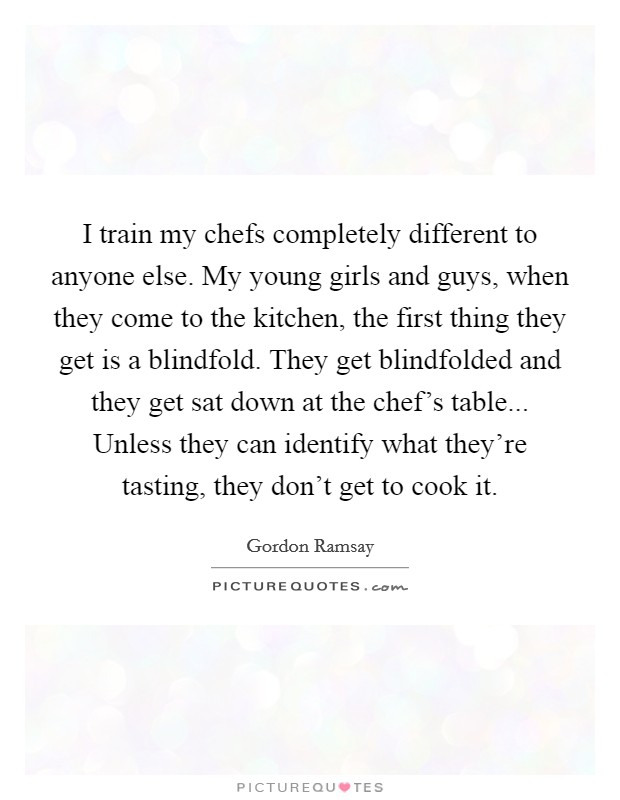 I train my chefs completely different to anyone else. My young girls and guys, when they come to the kitchen, the first thing they get is a blindfold. They get blindfolded and they get sat down at the chef's table... Unless they can identify what they're tasting, they don't get to cook it Picture Quote #1