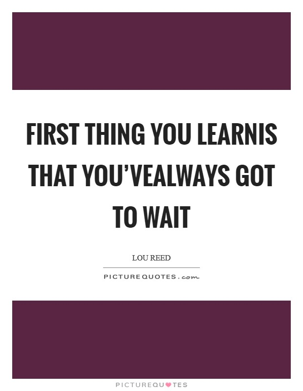 First thing you learnis that you'vealways got to wait Picture Quote #1