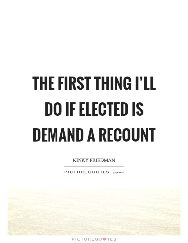 The first thing I'll do if elected is demand a recount Picture Quote #1