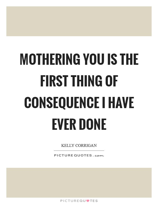 Mothering you is the first thing of consequence I have ever done Picture Quote #1