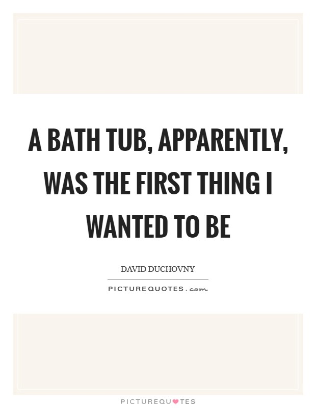 A bath tub, apparently, was the first thing I wanted to be Picture Quote #1