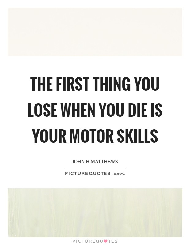 The first thing you lose when you die is your motor skills Picture Quote #1
