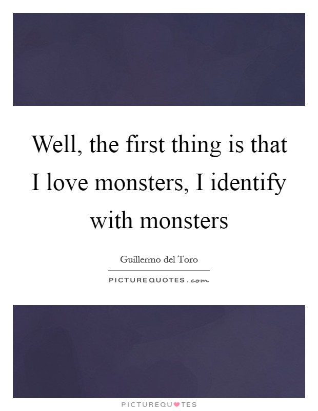 Well, the first thing is that I love monsters, I identify with monsters Picture Quote #1