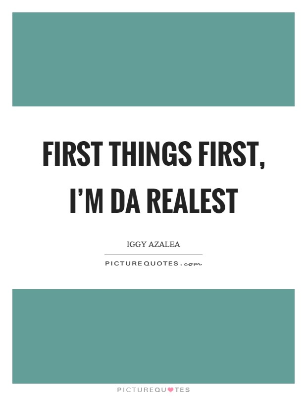 First things first, I'm da realest Picture Quote #1