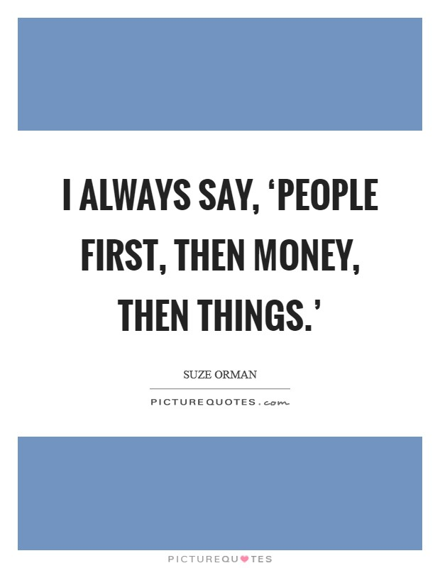 I always say, 'People first, then money, then things.' Picture Quote #1