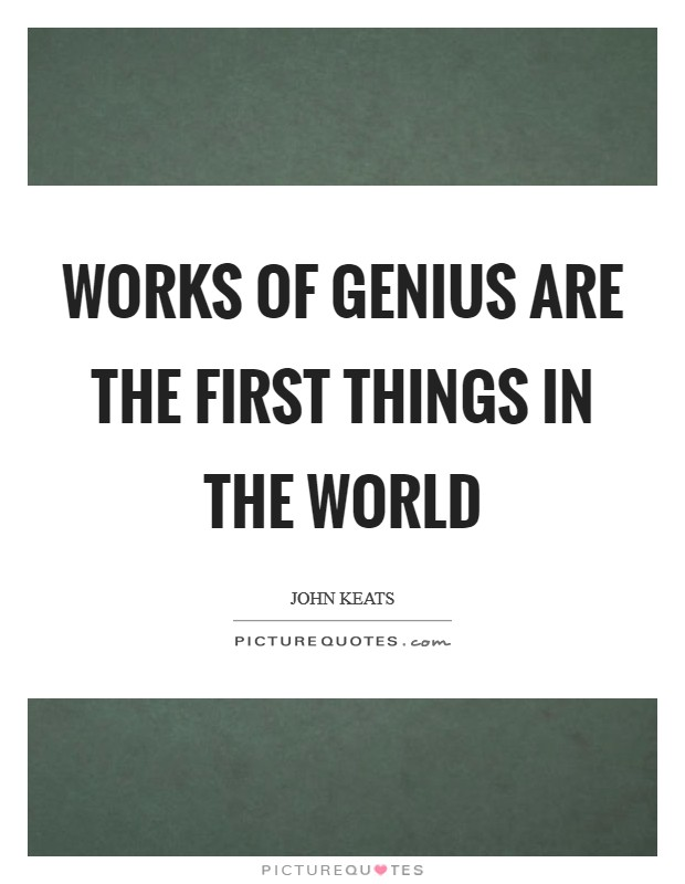Works of genius are the first things in the world Picture Quote #1