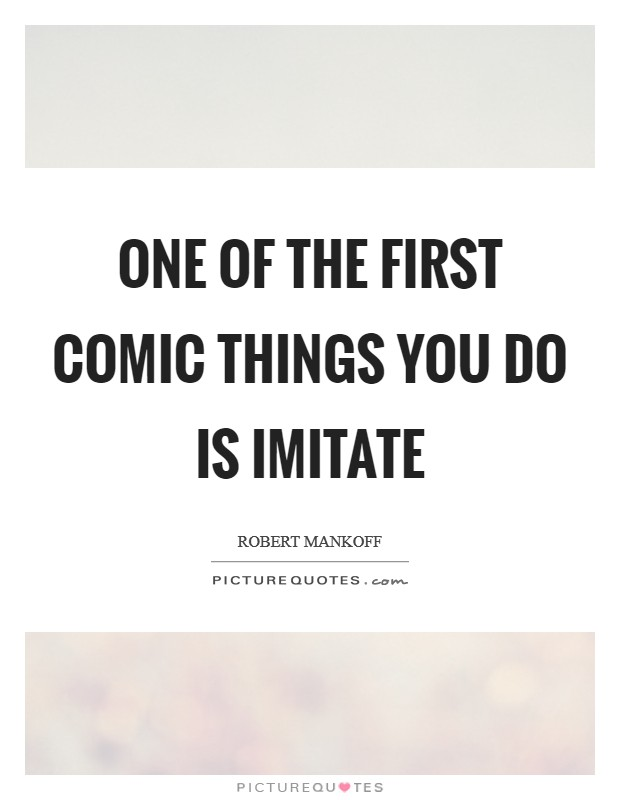 One of the first comic things you do is imitate Picture Quote #1