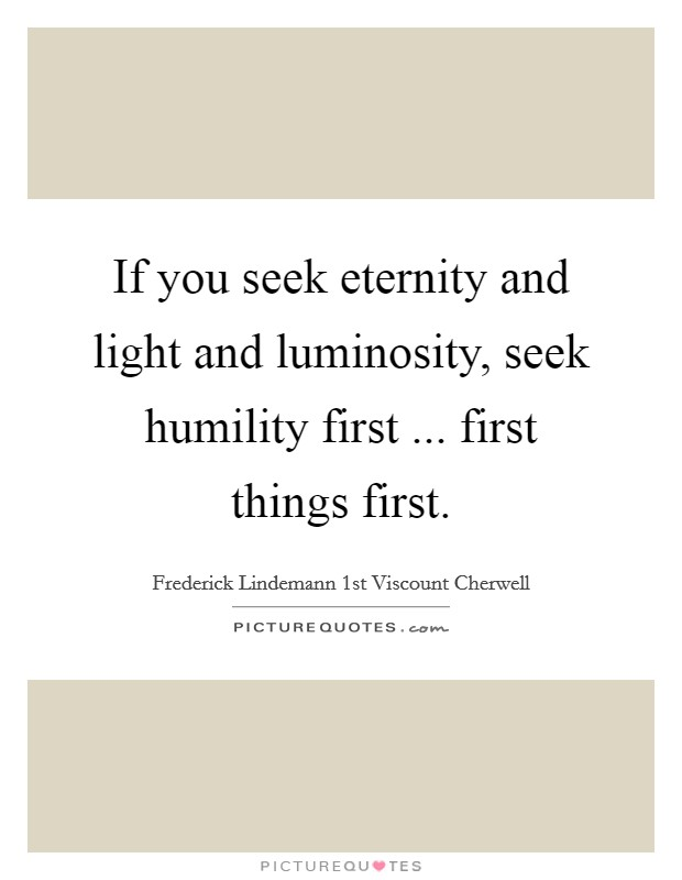 If you seek eternity and light and luminosity, seek humility first ... first things first Picture Quote #1