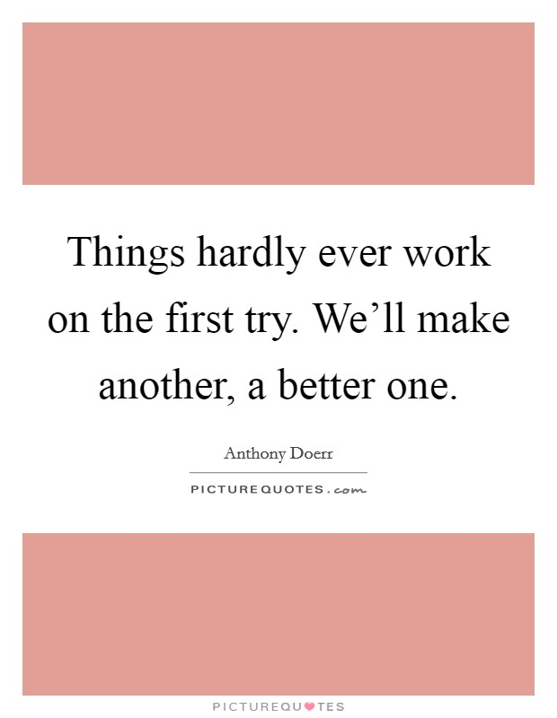 Things hardly ever work on the first try. We'll make another, a better one Picture Quote #1