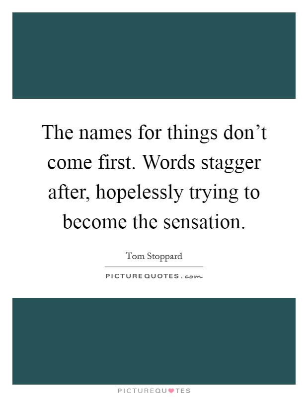 The names for things don't come first. Words stagger after, hopelessly trying to become the sensation Picture Quote #1