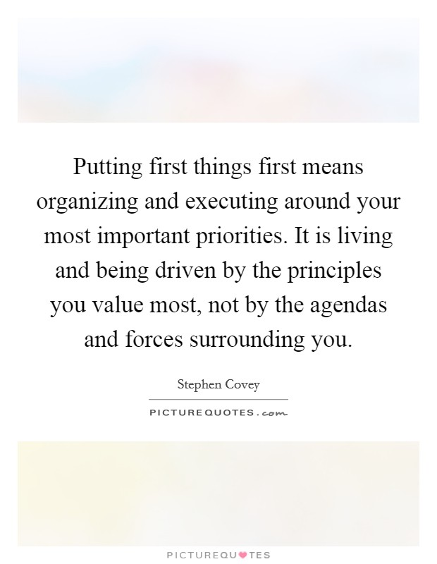 Putting first things first means organizing and executing around your most important priorities. It is living and being driven by the principles you value most, not by the agendas and forces surrounding you Picture Quote #1
