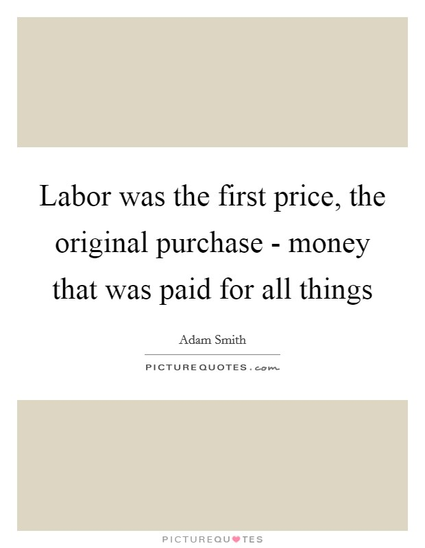 Labor was the first price, the original purchase - money that was paid for all things Picture Quote #1