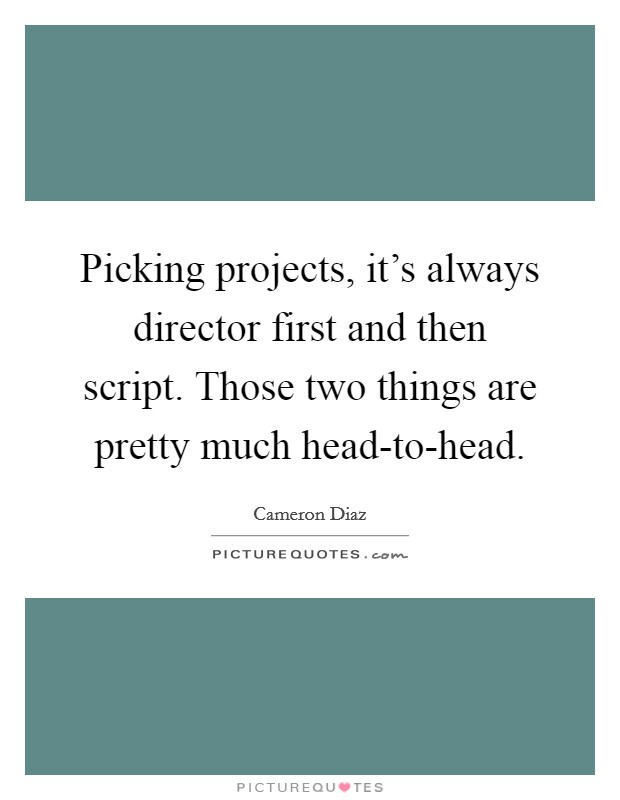 Picking projects, it's always director first and then script. Those two things are pretty much head-to-head Picture Quote #1