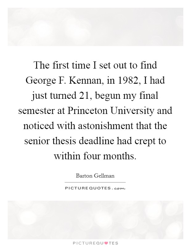 The first time I set out to find George F. Kennan, in 1982, I had just turned 21, begun my final semester at Princeton University and noticed with astonishment that the senior thesis deadline had crept to within four months Picture Quote #1