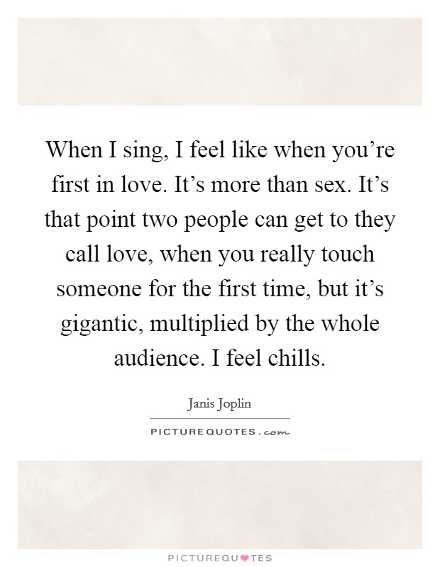 When I sing, I feel like when you're first in love. It's more than sex. It's that point two people can get to they call love, when you really touch someone for the first time, but it's gigantic, multiplied by the whole audience. I feel chills Picture Quote #1