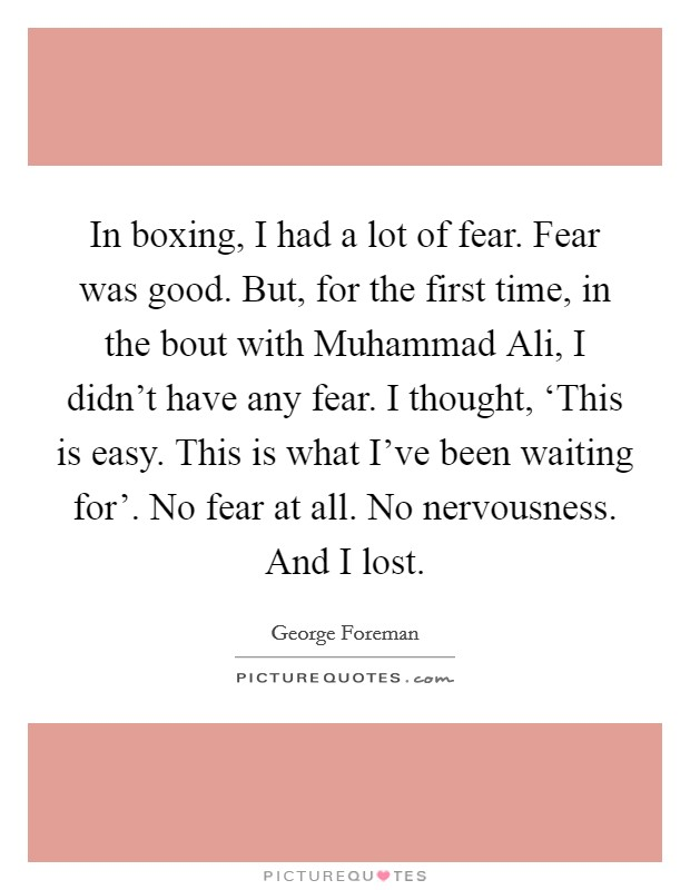 In boxing, I had a lot of fear. Fear was good. But, for the first time, in the bout with Muhammad Ali, I didn't have any fear. I thought, 'This is easy. This is what I've been waiting for'. No fear at all. No nervousness. And I lost Picture Quote #1