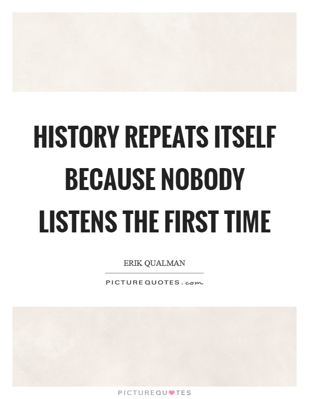 History repeats itself because nobody listens the first time Picture Quote #1