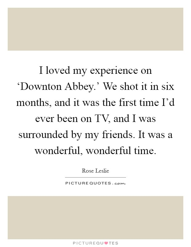 I loved my experience on 'Downton Abbey.' We shot it in six months, and it was the first time I'd ever been on TV, and I was surrounded by my friends. It was a wonderful, wonderful time Picture Quote #1