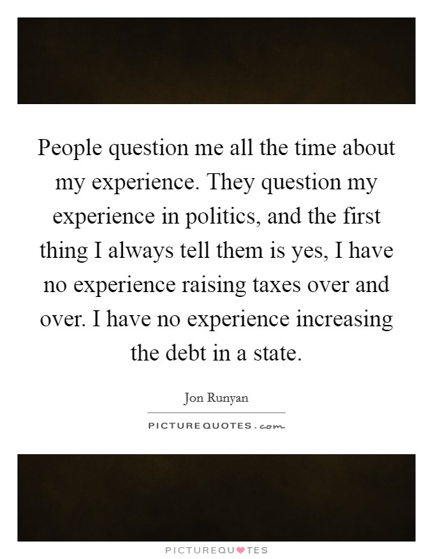 People question me all the time about my experience. They question my experience in politics, and the first thing I always tell them is yes, I have no experience raising taxes over and over. I have no experience increasing the debt in a state Picture Quote #1