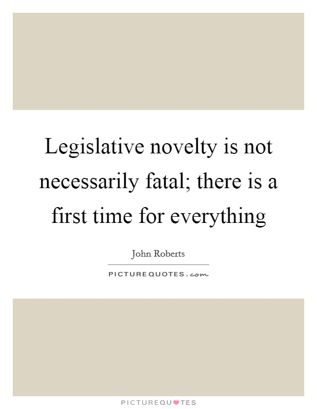 Legislative novelty is not necessarily fatal; there is a first time for everything Picture Quote #1