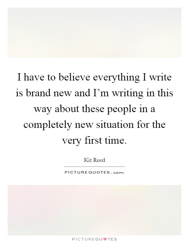 I have to believe everything I write is brand new and I'm writing in this way about these people in a completely new situation for the very first time Picture Quote #1