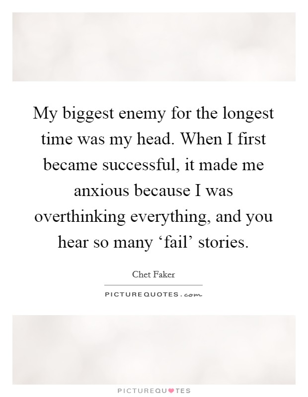 My biggest enemy for the longest time was my head. When I first became successful, it made me anxious because I was overthinking everything, and you hear so many 'fail' stories Picture Quote #1