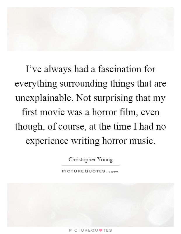 I've always had a fascination for everything surrounding things that are unexplainable. Not surprising that my first movie was a horror film, even though, of course, at the time I had no experience writing horror music Picture Quote #1