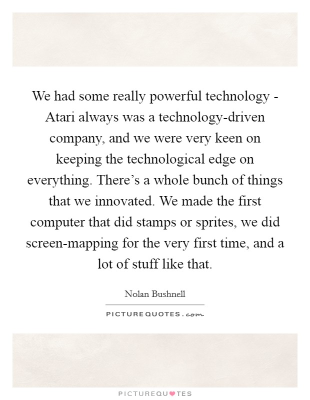 We had some really powerful technology - Atari always was a technology-driven company, and we were very keen on keeping the technological edge on everything. There's a whole bunch of things that we innovated. We made the first computer that did stamps or sprites, we did screen-mapping for the very first time, and a lot of stuff like that Picture Quote #1