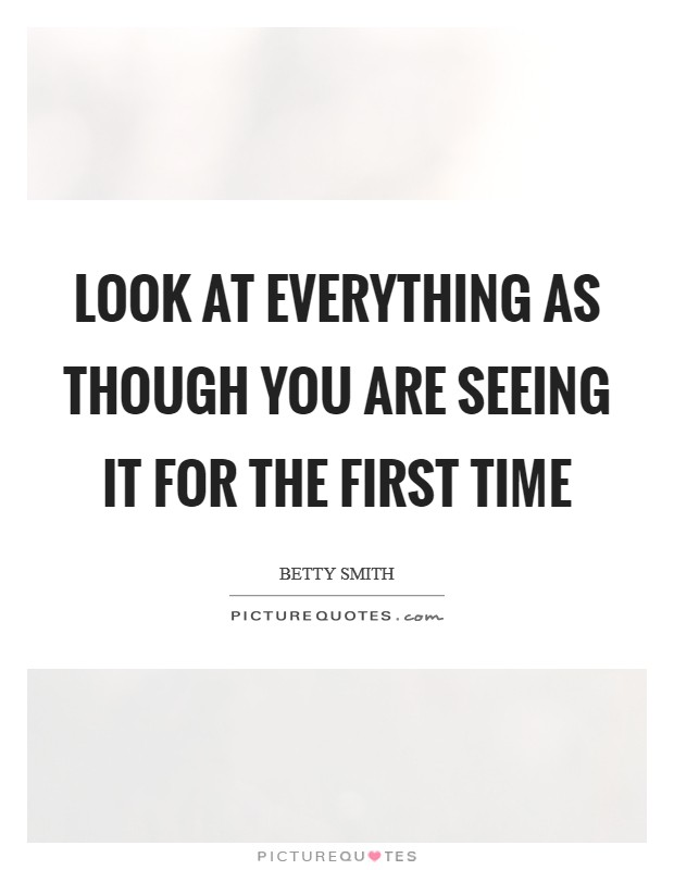 Look at everything as though you are seeing it for the first time Picture Quote #1