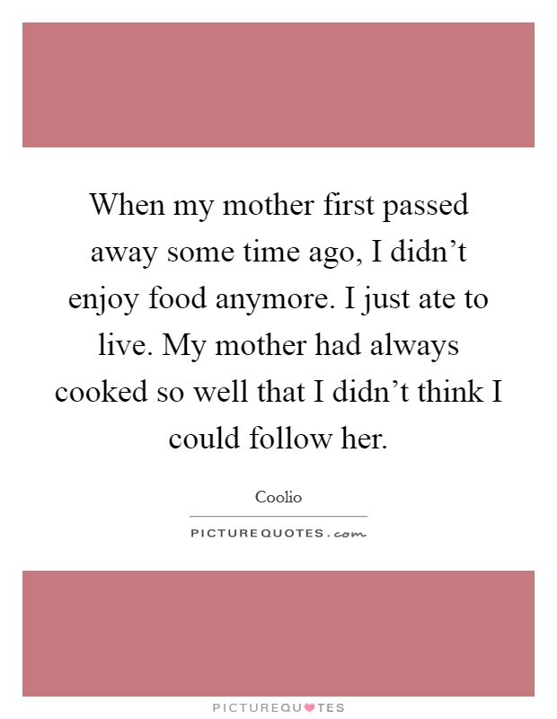 When my mother first passed away some time ago, I didn't enjoy food anymore. I just ate to live. My mother had always cooked so well that I didn't think I could follow her. Picture Quote #1