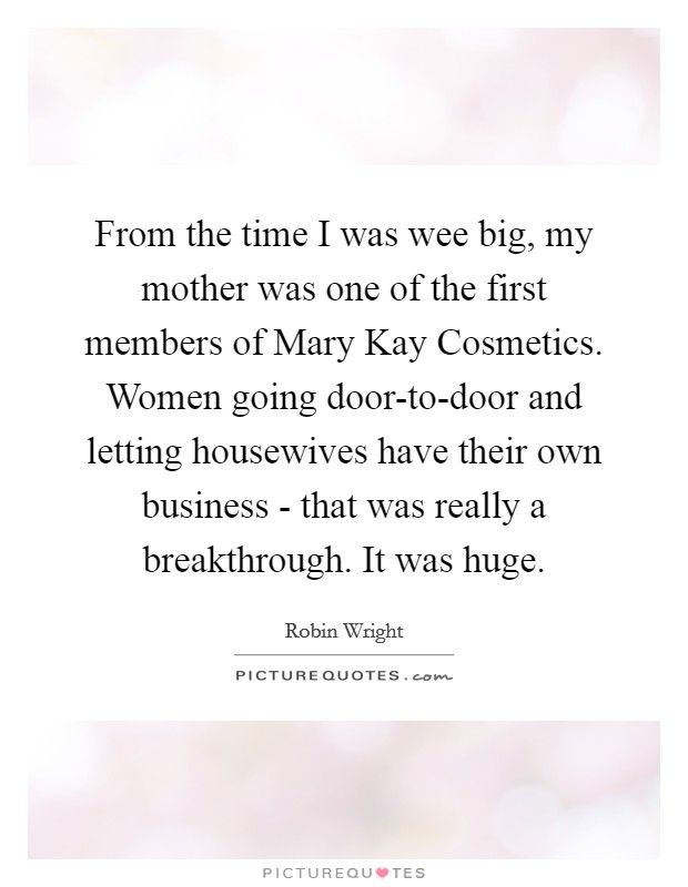 From the time I was wee big, my mother was one of the first members of Mary Kay Cosmetics. Women going door-to-door and letting housewives have their own business - that was really a breakthrough. It was huge Picture Quote #1