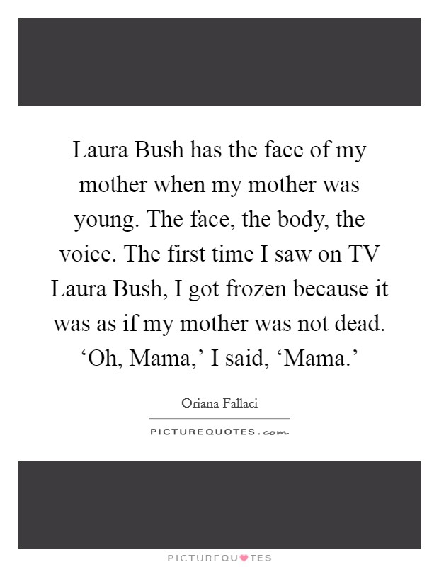 Laura Bush has the face of my mother when my mother was young. The face, the body, the voice. The first time I saw on TV Laura Bush, I got frozen because it was as if my mother was not dead. 'Oh, Mama,' I said, 'Mama.' Picture Quote #1