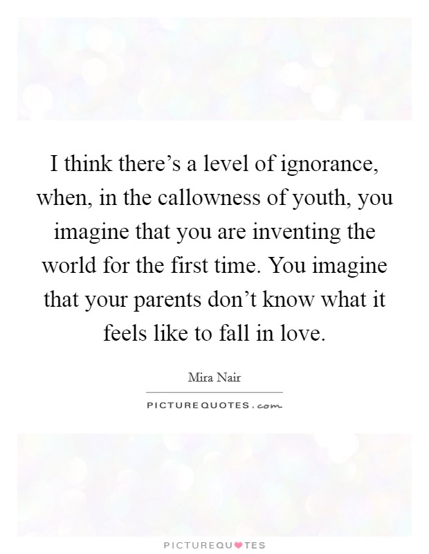 I think there's a level of ignorance, when, in the callowness of youth, you imagine that you are inventing the world for the first time. You imagine that your parents don't know what it feels like to fall in love Picture Quote #1