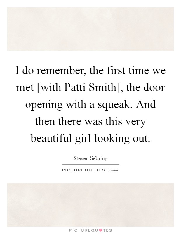 I do remember, the first time we met [with Patti Smith], the door opening with a squeak. And then there was this very beautiful girl looking out Picture Quote #1