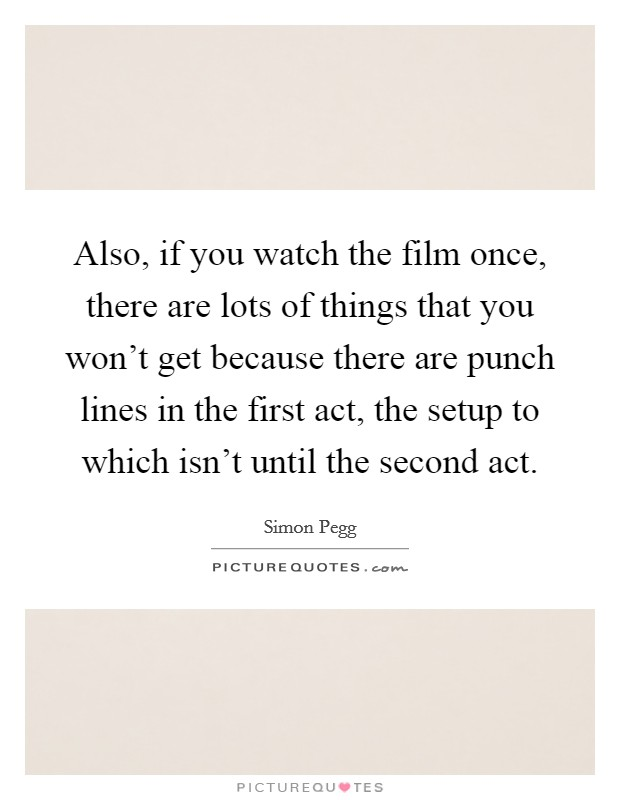 Also, if you watch the film once, there are lots of things that you won't get because there are punch lines in the first act, the setup to which isn't until the second act Picture Quote #1
